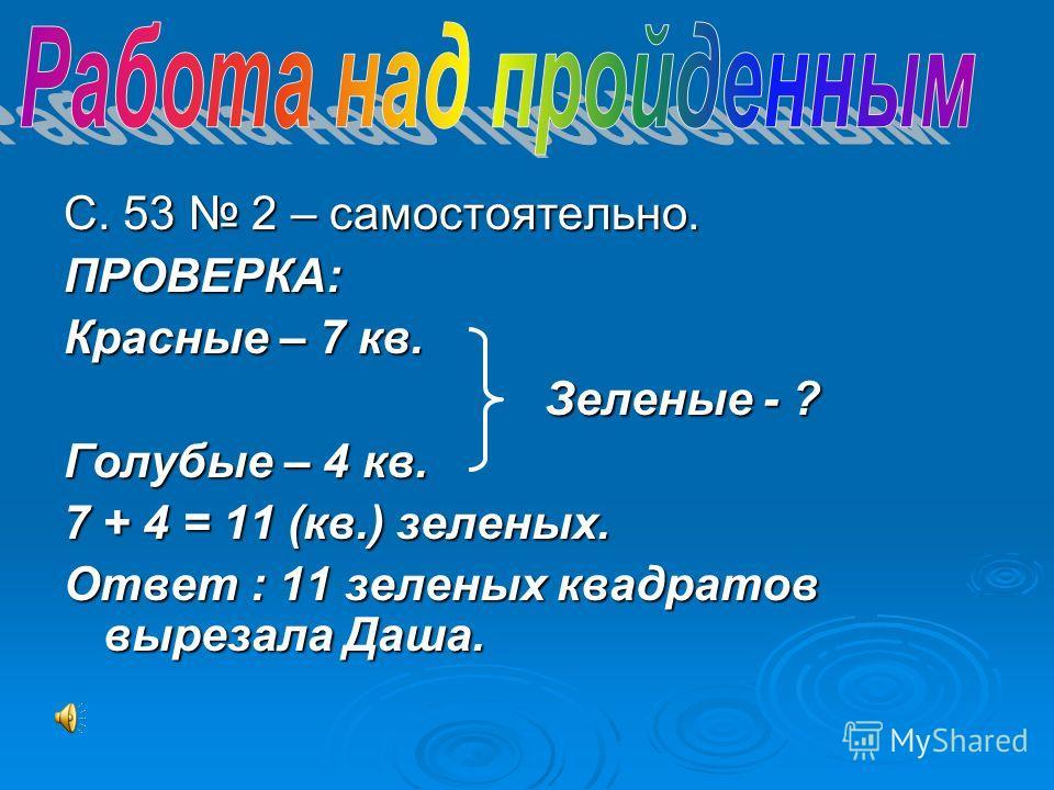 С. 53 2 – самостоятельно. ПРОВЕРКА: Красные – 7 кв. Зеленые - ? Голубые – 4 кв. 7 + 4 = 11 (кв.) зеленых. Ответ : 11 зеленых квадратов вырезала Даша.