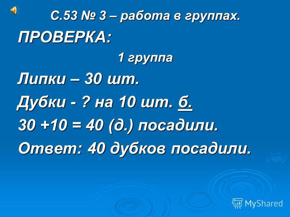 С.53 3 – работа в группах. ПРОВЕРКА: 1 группа Липки – 30 шт. Дубки - ? на 10 шт. б. 30 +10 = 40 (д.) посадили. Ответ: 40 дубков посадили.