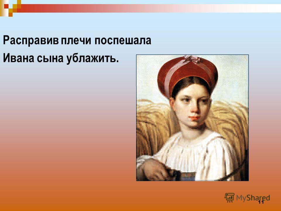 11 Расправив плечи поспешала Ивана сына ублажить.