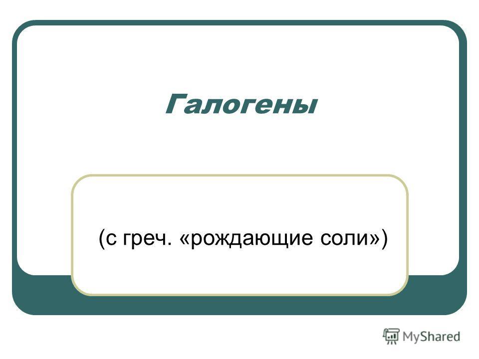 Галогены (с греч. «рождающие соли»)