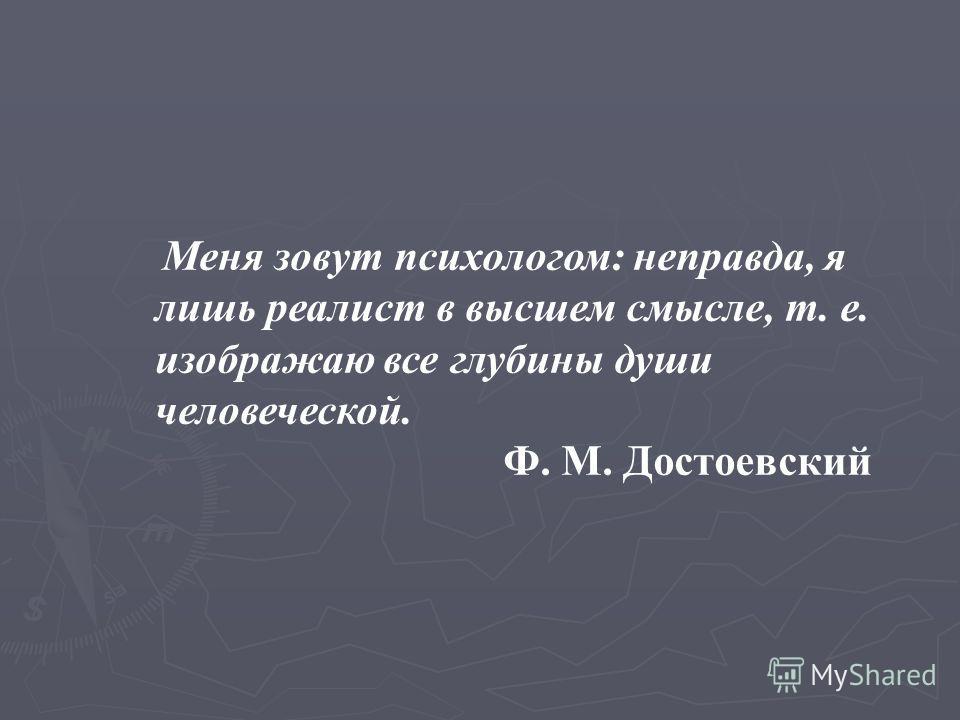 Меня зовут психологом: неправда, я лишь реалист в высшем смысле, т. е. изображаю все глубины души человеческой. Ф. М. Достоевский