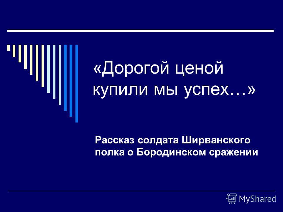 «Дорогой ценой купили мы успех…» Рассказ солдата Ширванского полка о Бородинском сражении