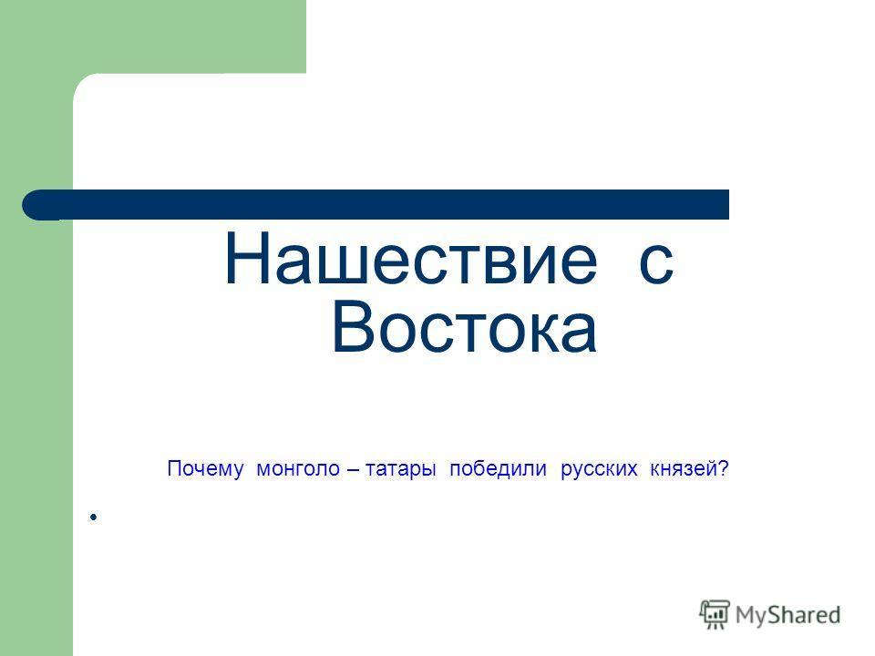 Нашествие с Востока Почему монголо – татары победили русских князей?