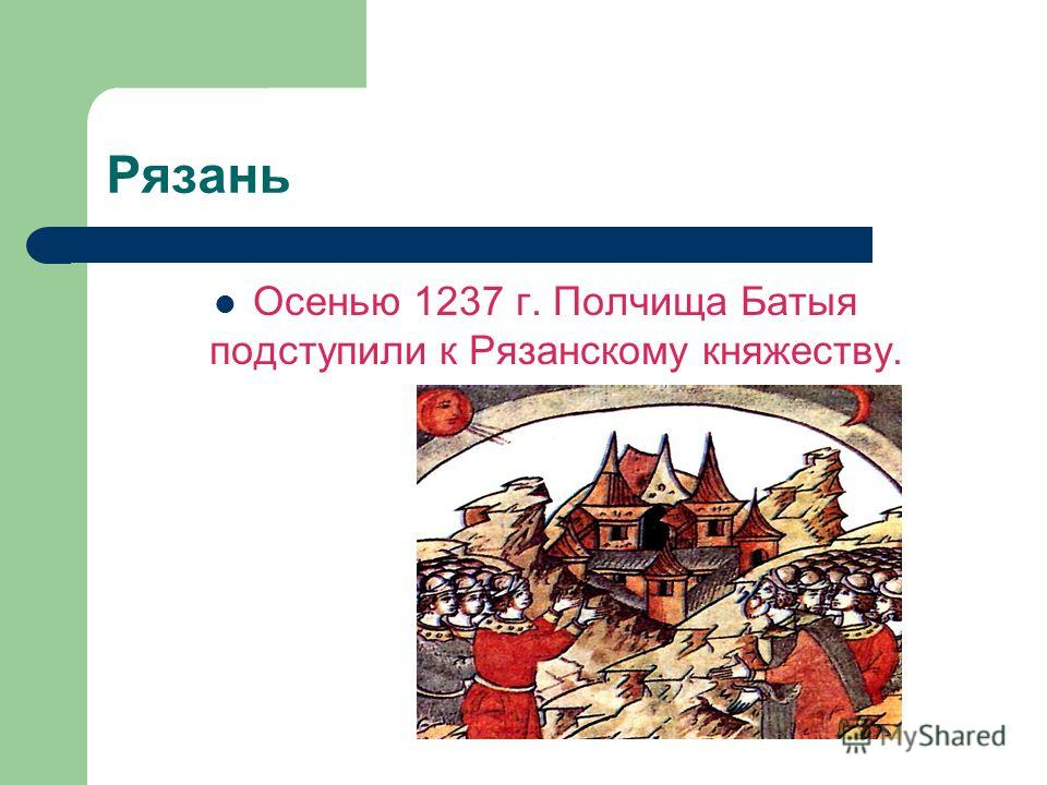 Рязань Осенью 1237 г. Полчища Батыя подступили к Рязанскому княжеству.