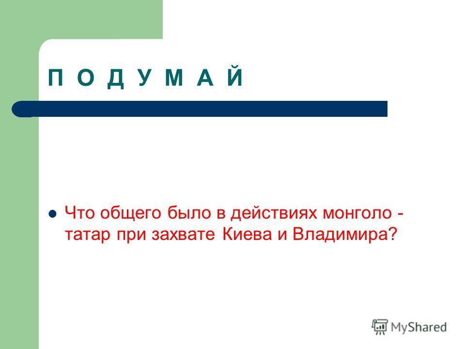 П О Д У М А Й Что общего было в действиях монголо - татар при захвате Киева и Владимира?