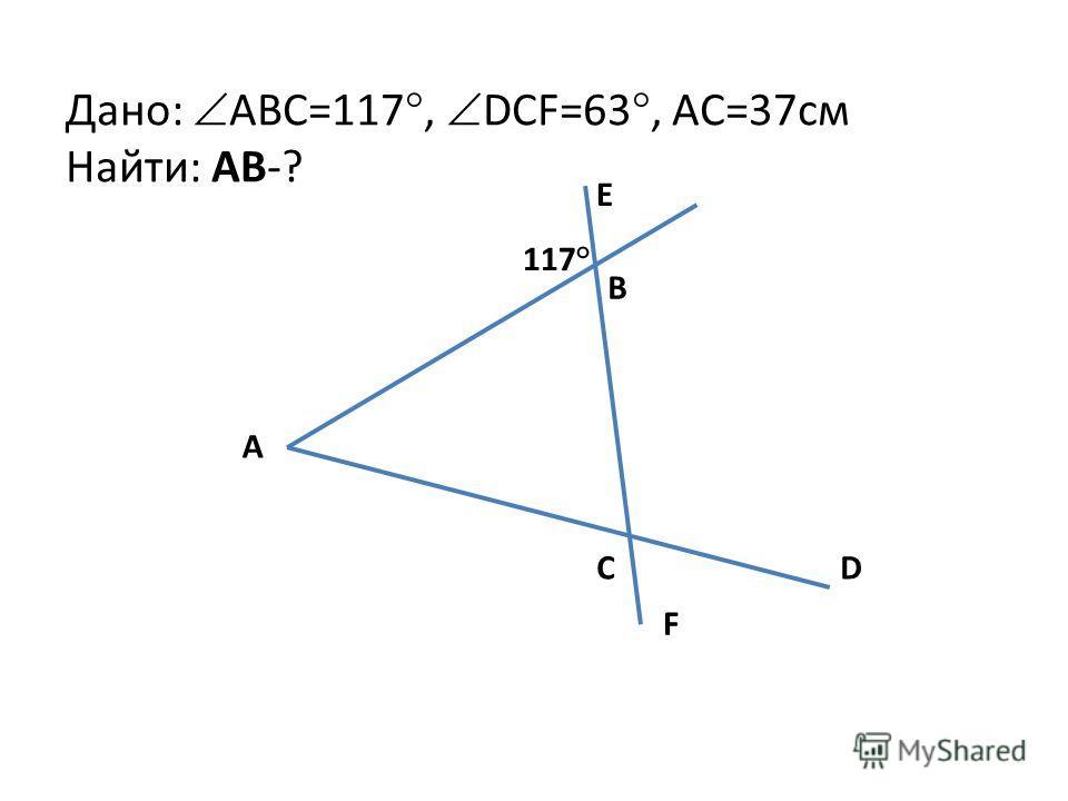 Дано: ABC=117°, DCF=63°, AC=37см Найти: AB-? A E B C F D 117°