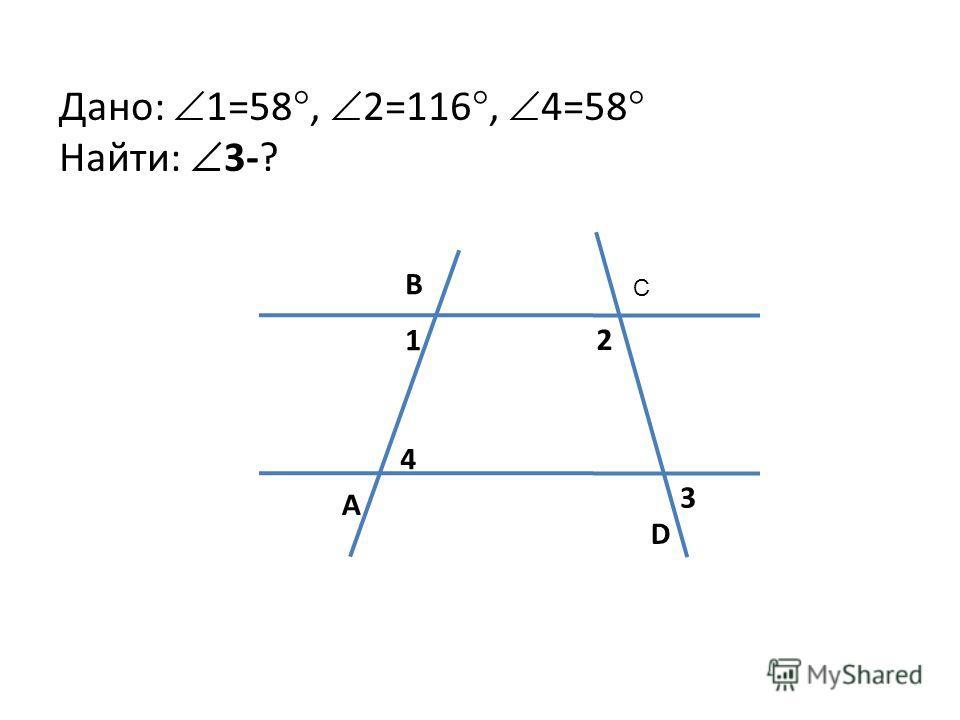 Дано: 1=58°, 2=116°, 4=58° Найти: 3-? B C A D 1 2 4 3