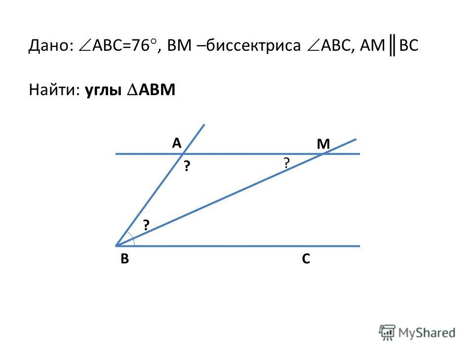Дано: ABC=76°, BM –биссектриса ABC, AM BC Найти: углы ABM A M B ? ? ? C