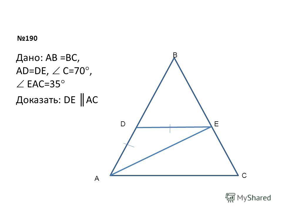 190 Дано: AB =BC, AD=DE, C=70°, EAC=35° Доказать: DE AC A B C DE