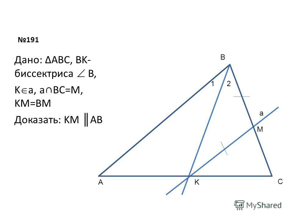191 Дано: ΔABC, BK- биссектриса B, K a, aBC=M, KM=BM Доказать: KM AB A B K 12 a M C