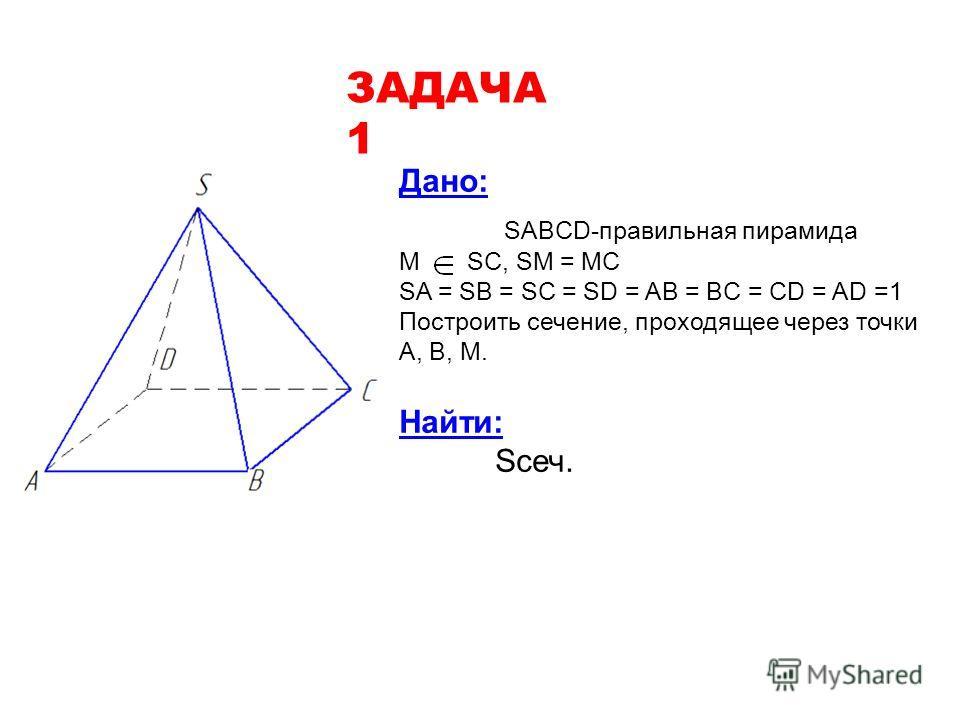Дано: SABCD-правильная пирамида М SC, SM = MC SA = SB = SC = SD = AB = BC = CD = AD =1 Построить сечение, проходящее через точки А, В, М. Найти: Sсеч. ЗАДАЧА 1