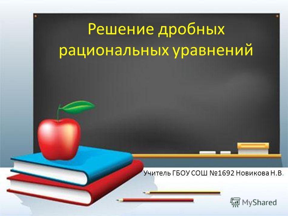 Решение дробных рациональных уравнений Учитель ГБОУ СОШ 1692 Новикова Н.В.