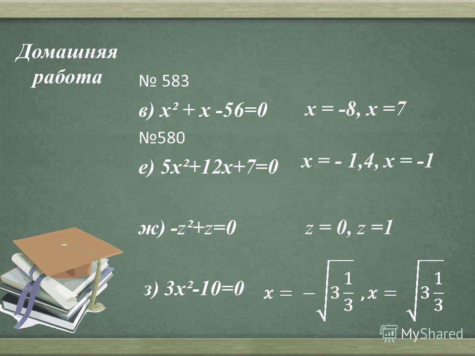 Домашняя работа 583 в) x² + x -56=0 580 е) 5x²+12x+7=0 ж) -z²+z=0 з) 3x²-10=0 x = -8, x =7 x = - 1,4, x = -1 z = 0, z =1