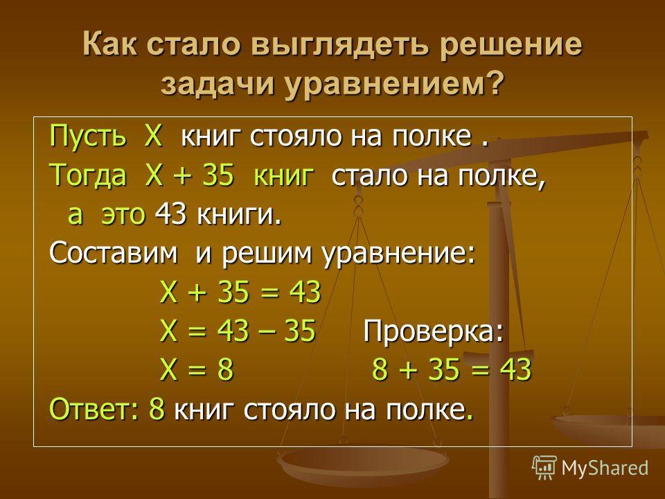 Как стало выглядеть решение задачи уравнением? Пусть Х к к к книг стояло на полке. Тогда Х + 35 книг стало на полке, а это 43 книги. Составим и решим уравнение: Х + 35 = 43 Х = 43 – 35 Проверка: Х = 8 8 + 35 = 43 Ответ: 8 книг стояло на полке.
