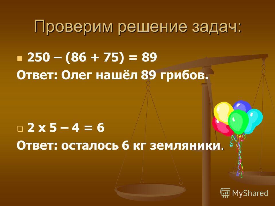Проверим решение задач: 250 – (86 + 75) = 89 Ответ: Олег нашёл 89 грибов. 2 х 5 – 4 = 6. Ответ: осталось 6 кг земляники.