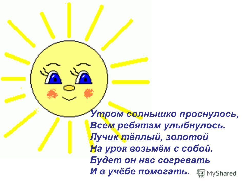 Утром солнышко проснулось, Всем ребятам улыбнулось. Лучик тёплый, золотой На урок возьмём с собой. Будет он нас согревать И в учёбе помогать.