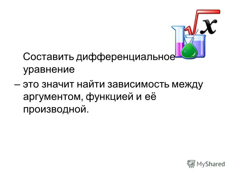 Составить дифференциальное уравнение – это значит найти зависимость между аргументом, функцией и её производной.
