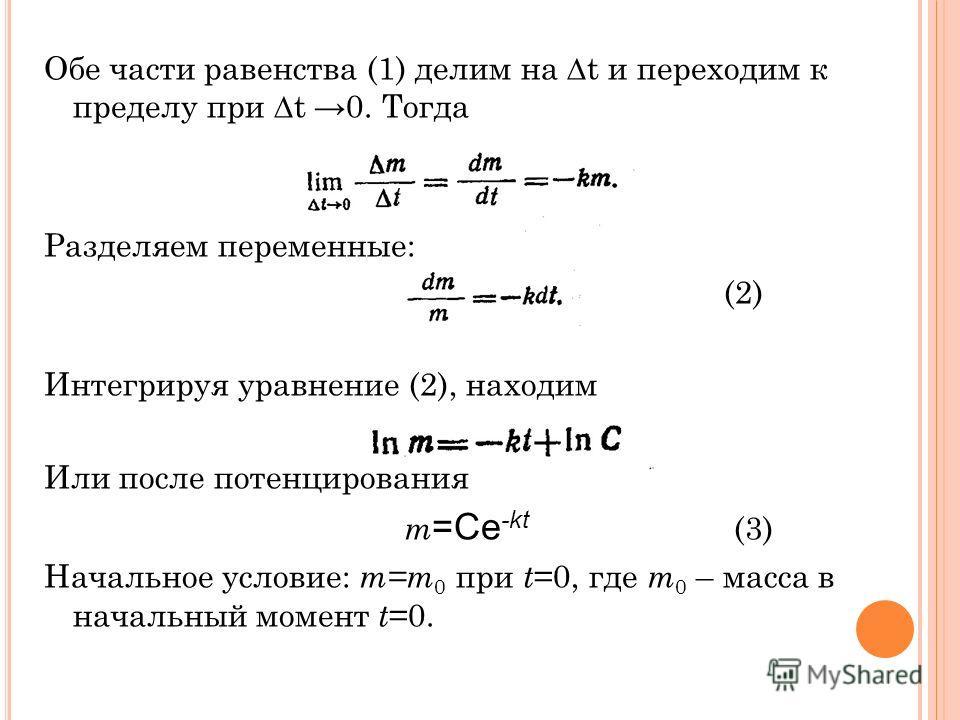 Обе части равенства (1) делим на t и переходим к пределу при t 0. Тогда Разделяем переменные: (2) Интегрируя уравнение (2), находим Или после потенцирования m =Сe -kt (3) Начальное условие: m=m 0 при t =0, где m 0 – масса в начальный момент t =0.