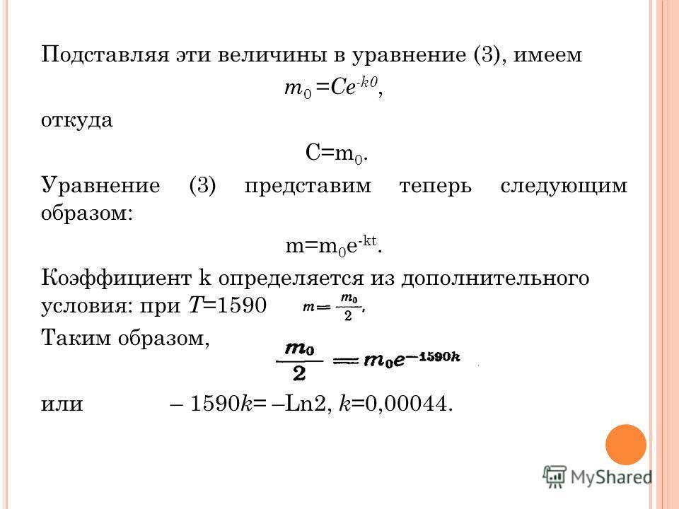 Подставляя эти величины в уравнение (3), имеем m 0 = Ce -k0, откуда С=m 0. Уравнение (3) представим теперь следующим образом: m=m 0 e -kt. Коэффициент k определяется из дополнительного условия: при T =1590 Таким образом, или – 1590 k = –Ln2, k =0,000