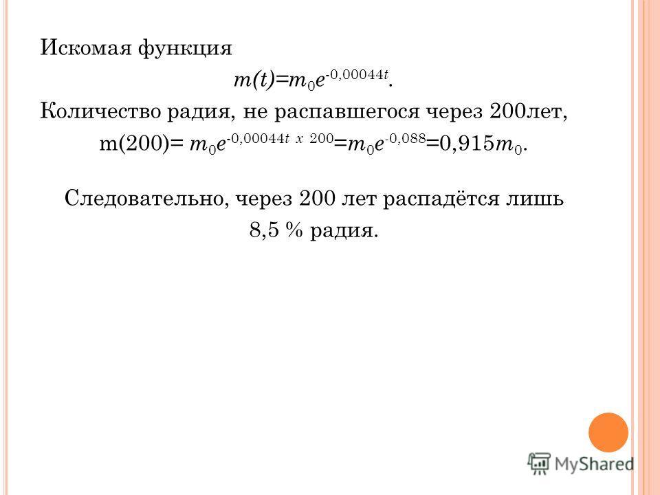 Искомая функция m(t)=m 0 e -0,00044 t. Количество радия, не распавшегося через 200лет, m(200)= m 0 e -0,00044 t х 200 = m 0 e - 0,088 =0,915 m 0. Следовательно, через 200 лет распадётся лишь 8,5 % радия.
