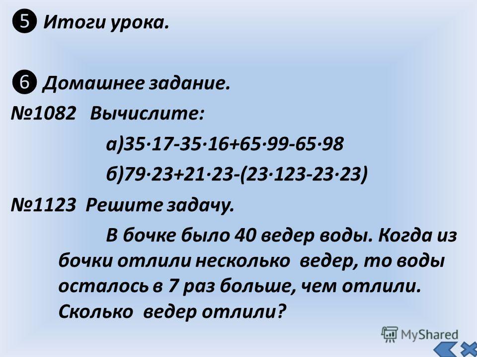 Итоги урока. Домашнее задание. 1082 Вычислите: а)35 17-35 16+65 99-65 98 б)79 23+21 23-(23 123-23 23) 1123 Решите задачу. В бочке было 40 ведер воды. Когда из бочки отлили несколько ведер, то воды осталось в 7 раз больше, чем отлили. Сколько ведер от