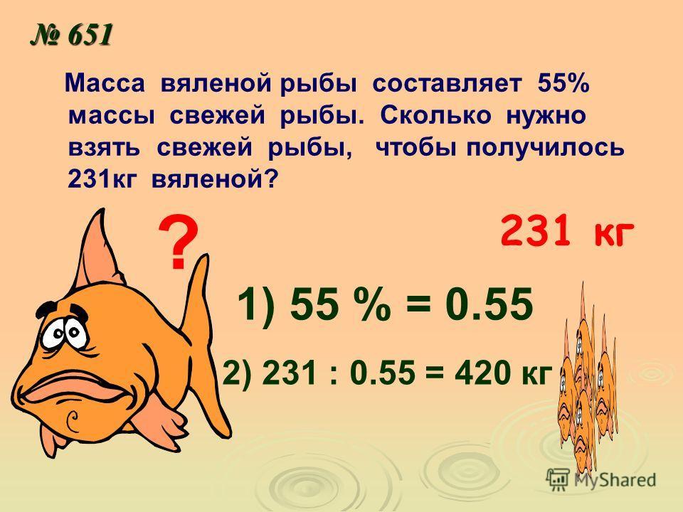 651 651 Масса вяленой рыбы составляет 55% массы свежей рыбы. Сколько нужно взять свежей рыбы, чтобы получилось 231кг вяленой? ? 231 кг 1) 55 % = 0.55 2) 231 : 0.55 = 420 кг