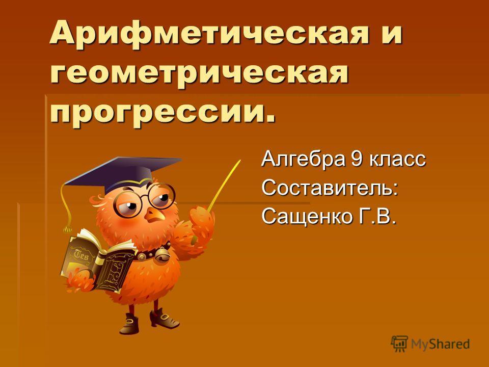 Арифметическая и геометрическая прогрессии. Алгебра 9 класс Составитель: Сащенко Г.В.