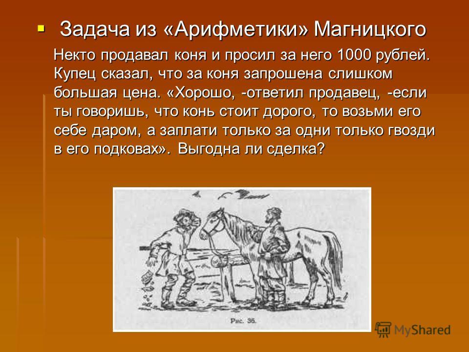 Задача из «Арифметики» Магницкого Задача из «Арифметики» Магницкого Некто продавал коня и просил за него 1000 рублей. Купец сказал, что за коня запрошена слишком большая цена. «Хорошо, -ответил продавец, -если ты говоришь, что конь стоит дорого, то в