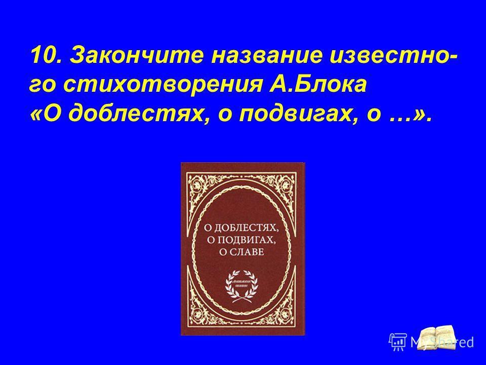 10. Закончите название известно- го стихотворения А.Блока «О доблестях, о подвигах, о …».