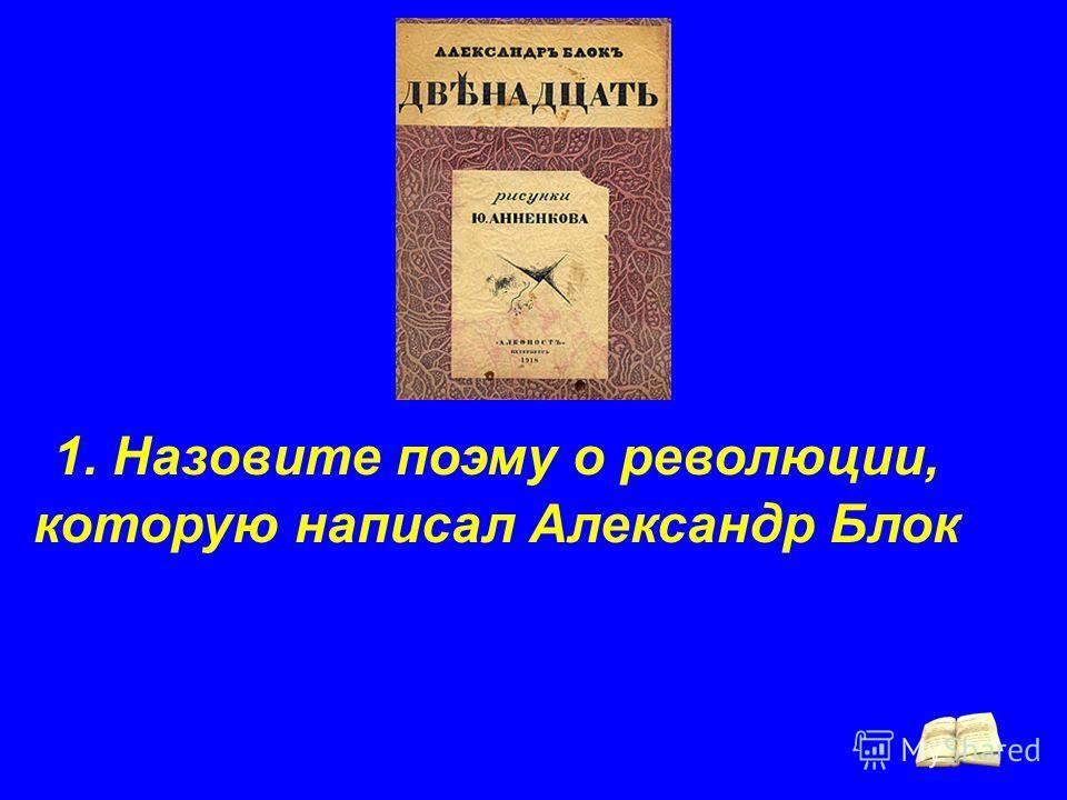 1. Назовите поэму о революции, которую написал Александр Блок