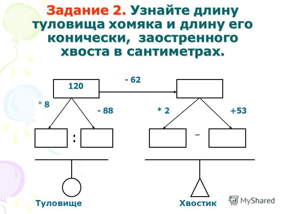 Задание 2. Узнайте длину туловища хомяка и длину его конически, заостренного хвоста в сантиметрах. 120 - 62 * 8 - 88* 2+53 Туловище Хвостик