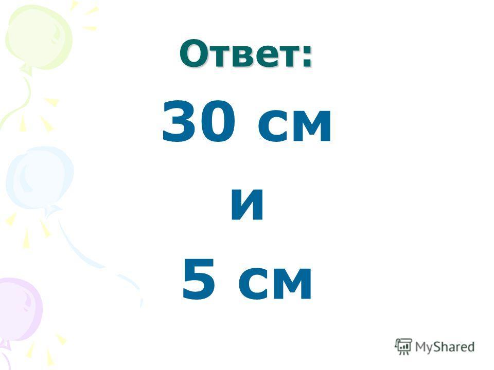 Ответ: 30 см и 5 см