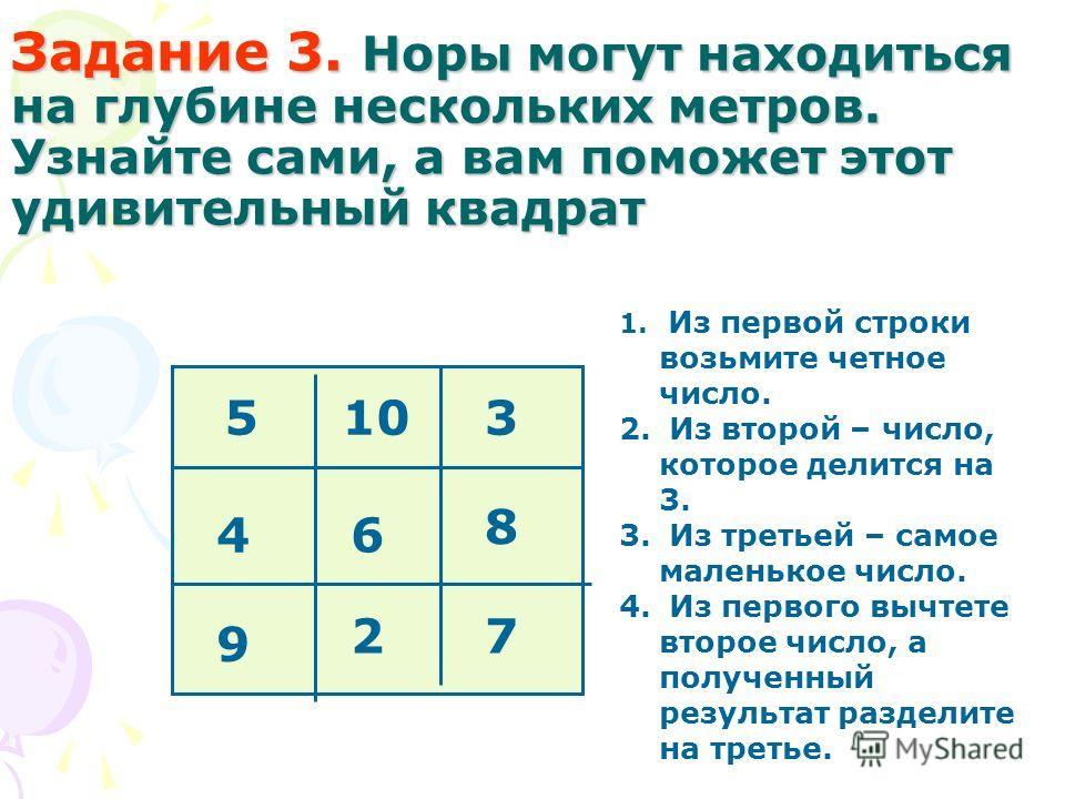 Задание 3. Норы могут находиться на глубине нескольких метров. Узнайте сами, а вам поможет этот удивительный квадрат 1. Из первой строки возьмите четное число. 2. Из второй – число, которое делится на 3. 3. Из третьей – самое маленькое число. 4. Из п