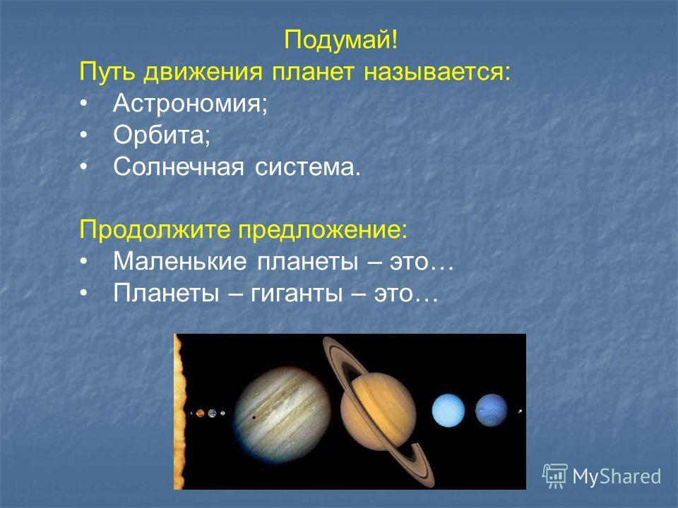 Подумай! Путь движения планет называется: Астрономия; Орбита; Солнечная система. Продолжите предложение: Маленькие планеты – это… Планеты – гиганты – это…