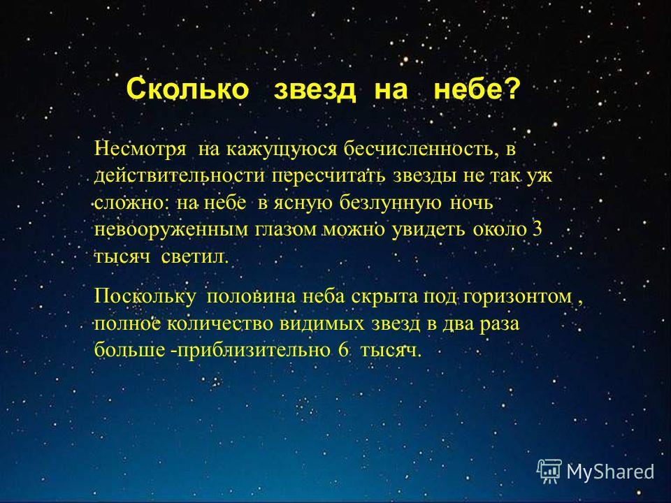 Сколько звезд на небе? Несмотря на кажущуюся бесчисленность, в действительности пересчитать звезды не так уж сложно: на небе в ясную безлунную ночь невооруженным глазом можно увидеть около 3 тысяч светил. Поскольку половина неба скрыта под горизонтом