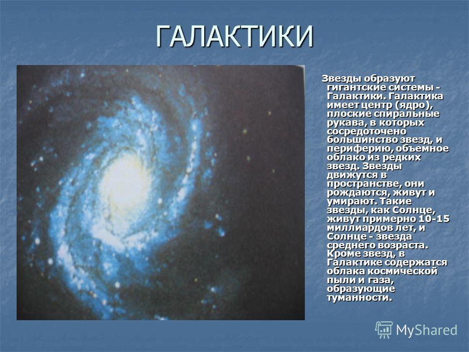 ГАЛАКТИКИ Звезды образуют гигантские системы - Галактики. Галактика имеет центр (ядро), плоские спиральные рукава, в которых сосредоточено большинство звезд, и периферию, объемное облако из редких звезд. Звезды движутся в пространстве, они рождаются,
