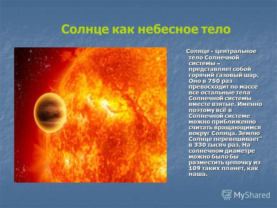 Солнце как небесное тело Солнце - центральное тело Солнечной системы – представляет собой горячий газовый шар. Оно в 750 раз превосходит по массе все остальные тела Солнечной системы вместе взятые. Именно поэтому всё в Солнечной системе можно приближ