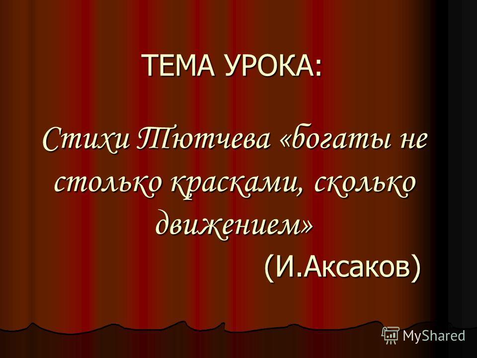 ТЕМА УРОКА: Стихи Тютчева «богаты не столько красками, сколько движением» (И.Аксаков)