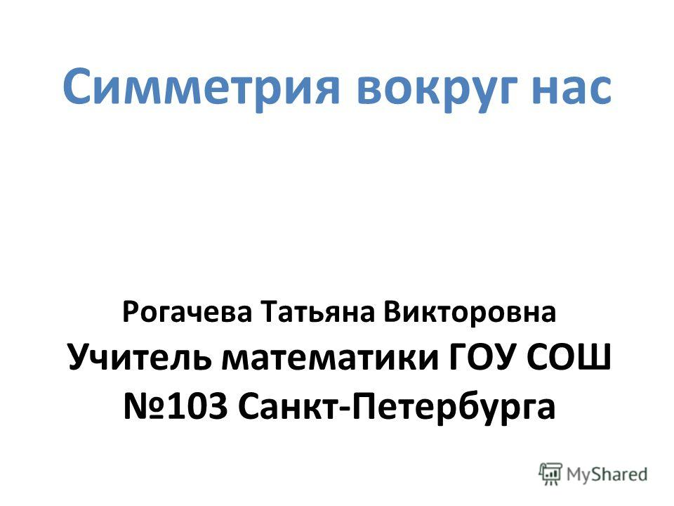 Симметрия вокруг нас Рогачева Татьяна Викторовна Учитель математики ГОУ СОШ 103 Санкт-Петербурга
