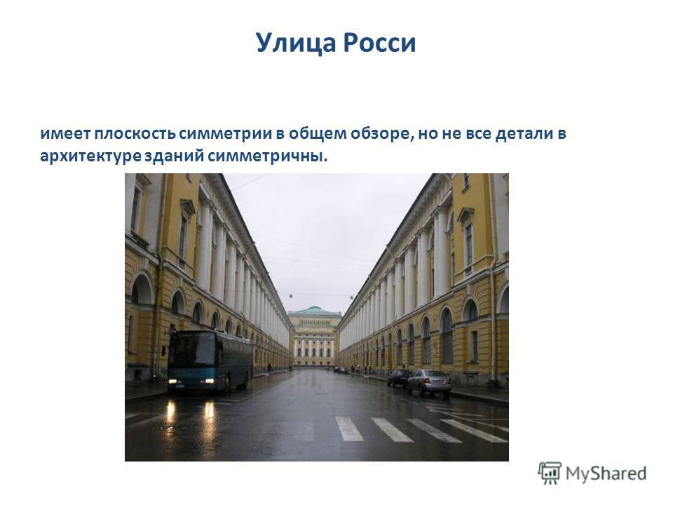 Улица Росси имеет плоскость симметрии в общем обзоре, но не все детали в архитектуре зданий симметричны.