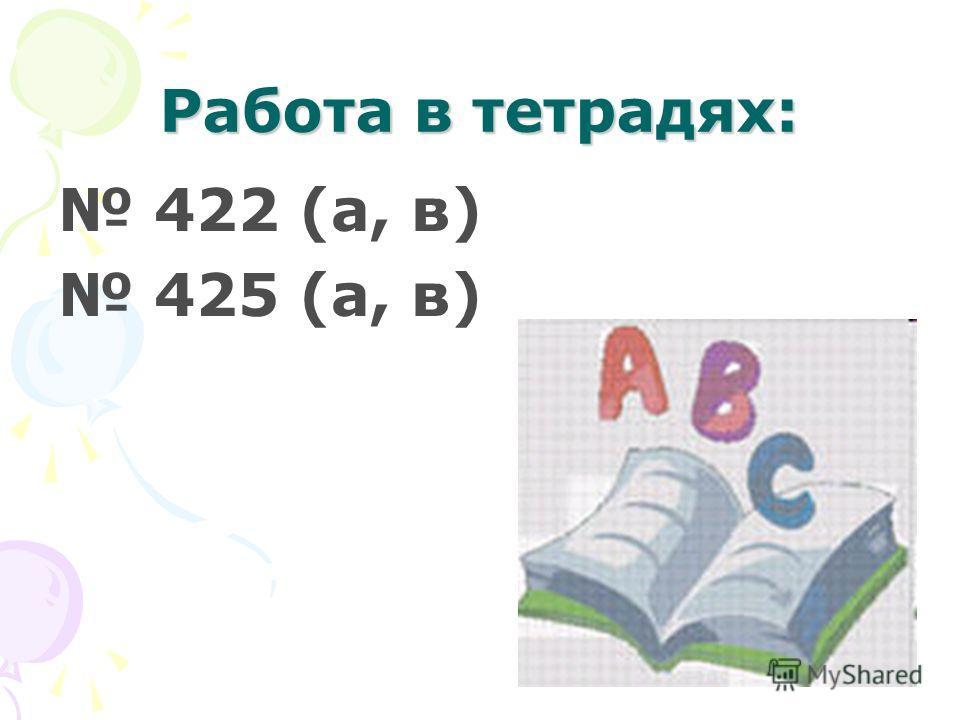 Работа в тетрадях: 422 (а, в) 425 (а, в)