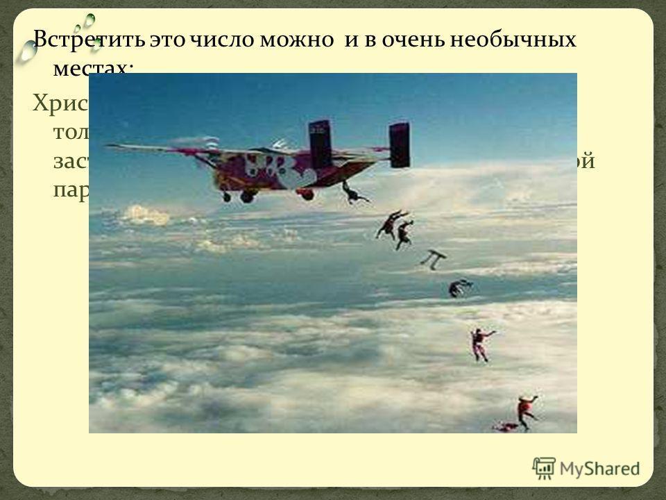 Встретить это число можно и в очень необычных местах: Христиан Крюзер, давний любитель числа не только взял это число с собой в полет, но и заставил его совершить прыжок вместе с группой парашютистов.