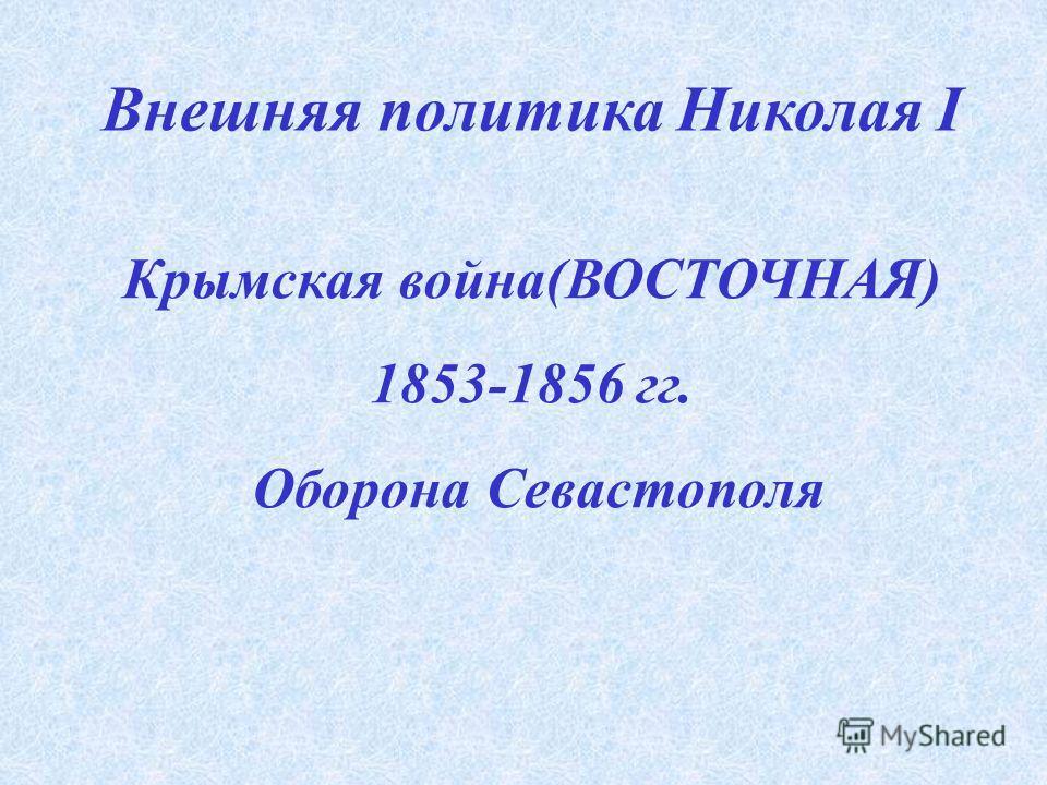 Крымская война(ВОСТОЧНАЯ) 1853-1856 гг. Оборона Севастополя Внешняя политика Николая I