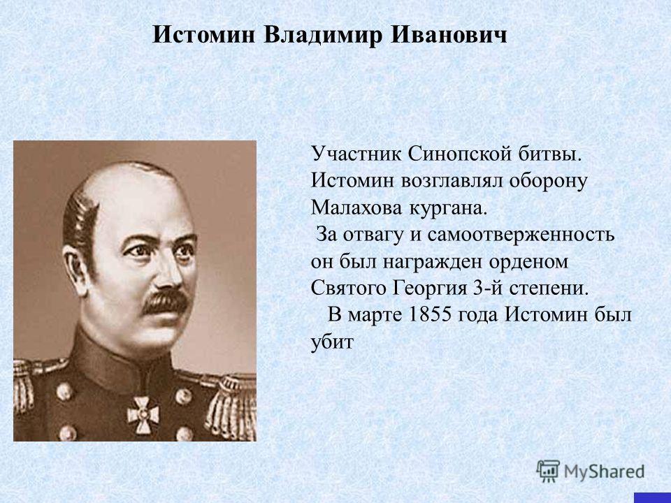 Истомин Владимир Иванович Участник Синопской битвы. Истомин возглавлял оборону Малахова кургана. За отвагу и самоотверженность он был награжден орденом Святого Георгия 3-й степени. В марте 1855 года Истомин был убит