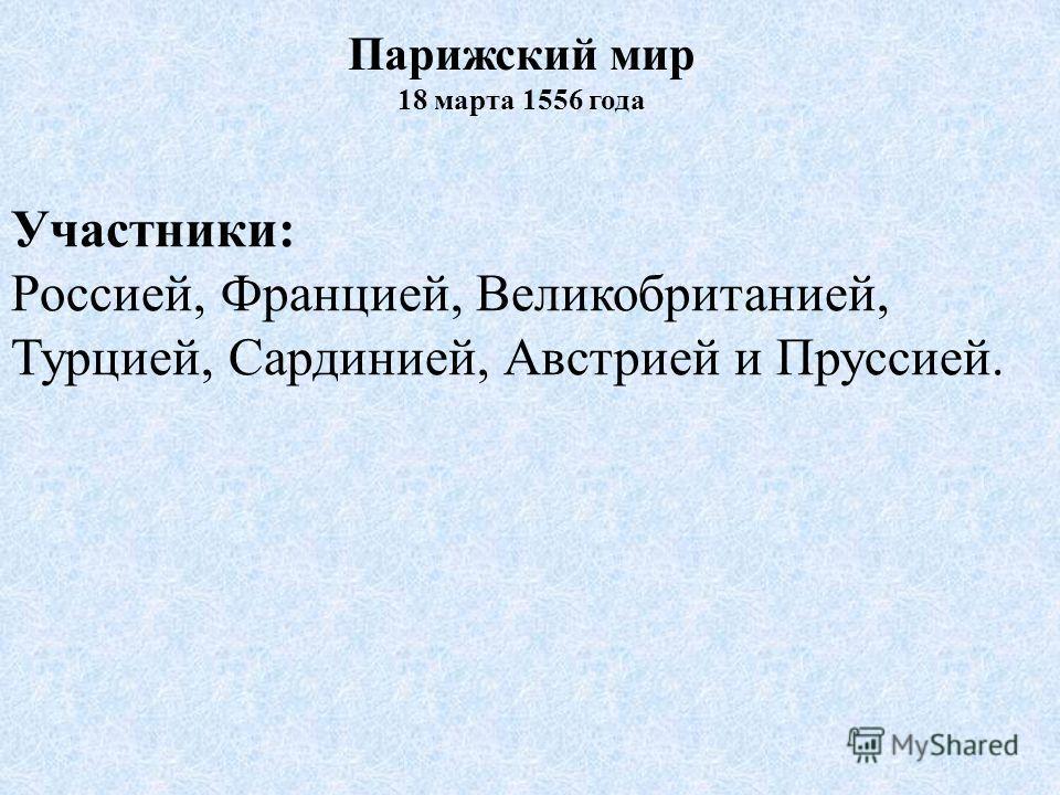 Участники: Россией, Францией, Великобританией, Турцией, Сардинией, Австрией и Пруссией. Парижский мир 18 марта 1556 года