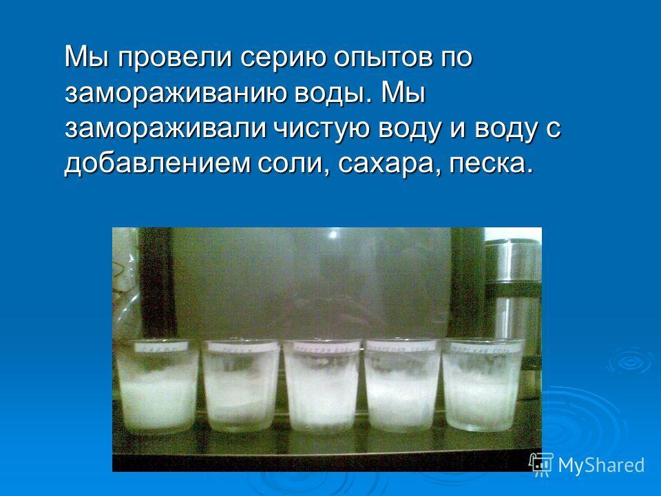 Мы провели серию опытов по замораживанию воды. Мы замораживали чистую воду и воду с добавлением соли, сахара, песка.
