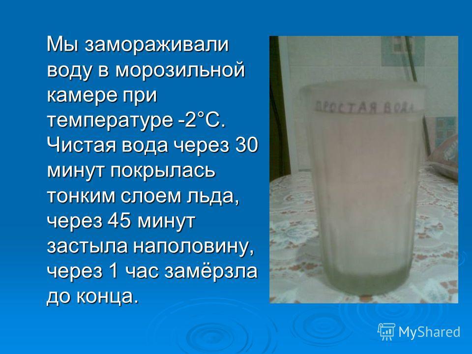 Мы замораживали воду в морозильной камере при температуре -2°С. Чистая вода через 30 минут покрылась тонким слоем льда, через 45 минут застыла наполовину, через 1 час замёрзла до конца.