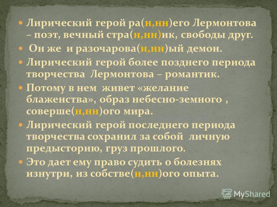 Лирический герой ра(н,нн)его Лермонтова – поэт, вечный стра(н,нн)ик, свободы друг. Он же и разочарова(н,нн)ый демон. Лирический герой более позднего периода творчества Лермонтова – романтик. Потому в нем живет «желание блаженства», образ небесно-земн