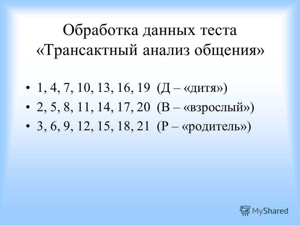 Обработка данных теста «Трансактный анализ общения» 1, 4, 7, 10, 13, 16, 19 (Д – «дитя») 2, 5, 8, 11, 14, 17, 20 (В – «взрослый») 3, 6, 9, 12, 15, 18, 21 (Р – «родитель»)