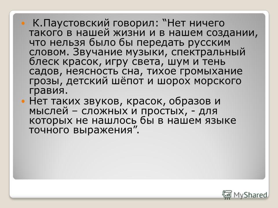 К.Паустовский говорил: Нет ничего такого в нашей жизни и в нашем создании, что нельзя было бы передать русским словом. Звучание музыки, спектральный блеск красок, игру света, шум и тень садов, неясность сна, тихое громыхание грозы, детский шёпот и шо